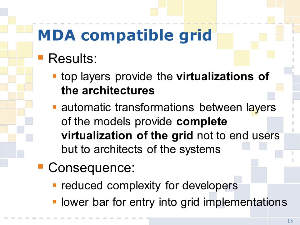 15 MDA compatible grid  Results:  top layers provide the virtualizations of the architectures  automatic transformations between layers of the models provide complete virtualization of the grid not to end users but to architects of the systems  Consequence:  reduced complexity for developers  lower bar for entry into grid implementations