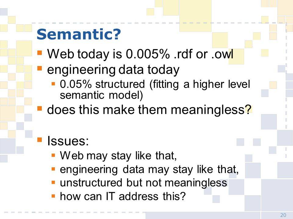 20 Semantic?  Web today is 0.005%.rdf or.owl  engineering data today  0.05% structured (fitting a higher level semantic model)  does this make the