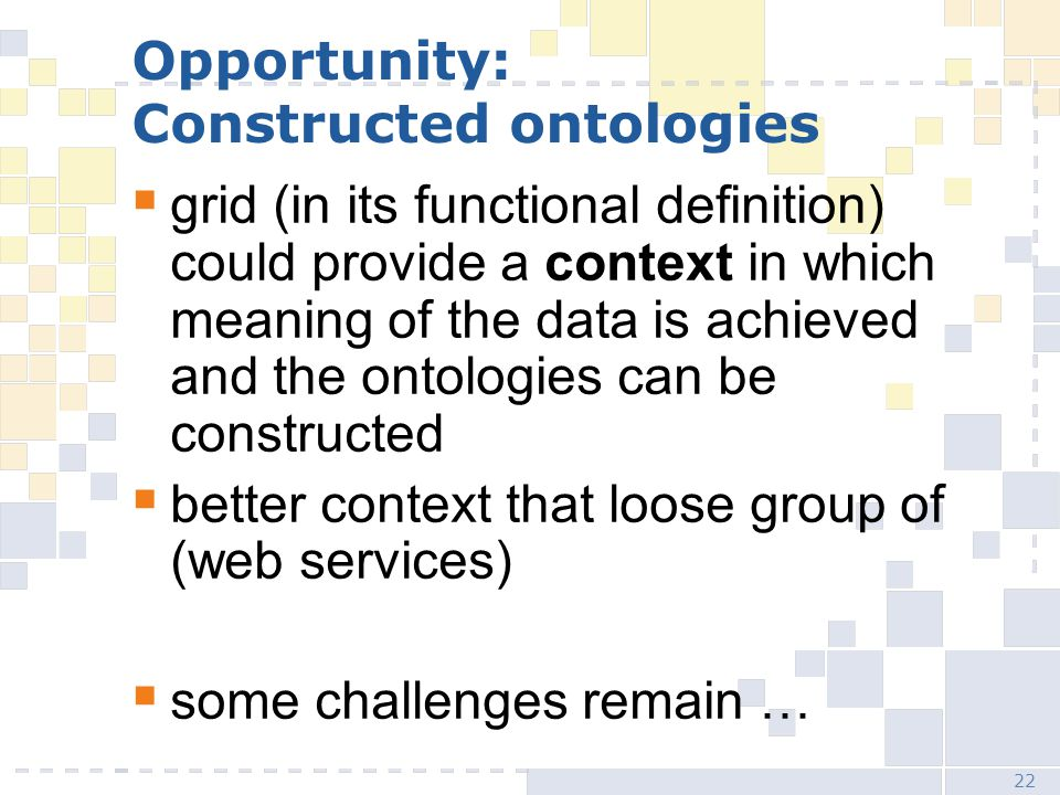 22 Opportunity: Constructed ontologies  grid (in its functional definition) could provide a context in which meaning of the data is achieved and the ontologies can be constructed  better context that loose group of (web services)  some challenges remain …
