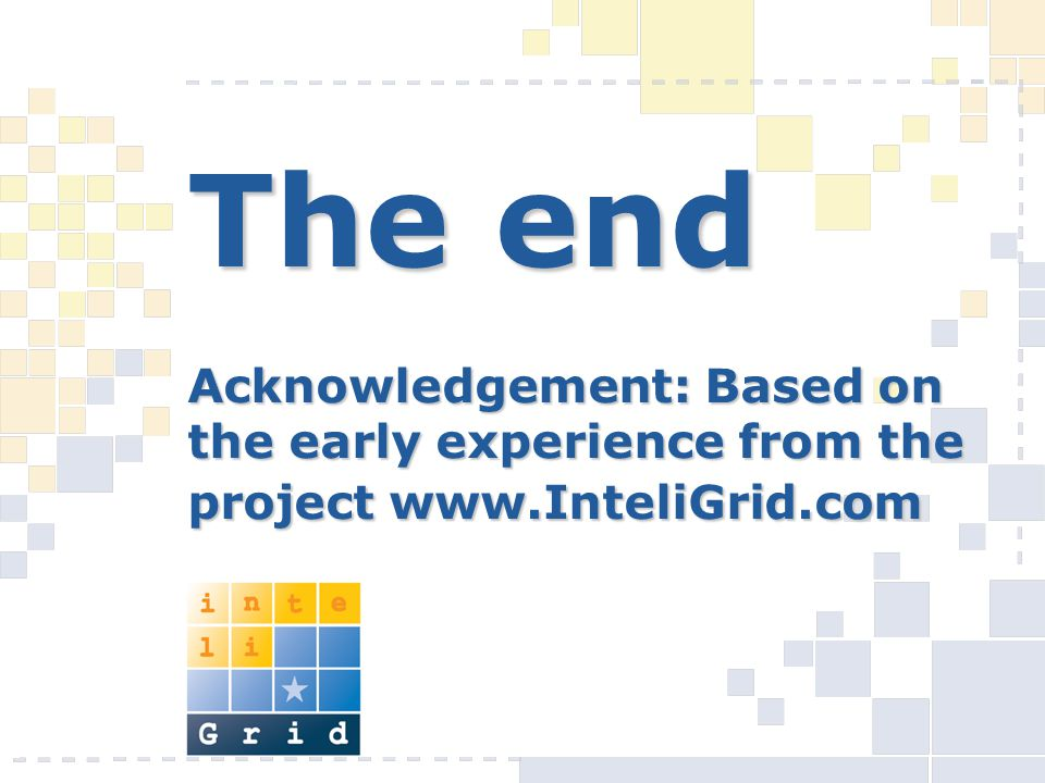 The end Acknowledgement: Based on the early experience from the project www.InteliGrid.com