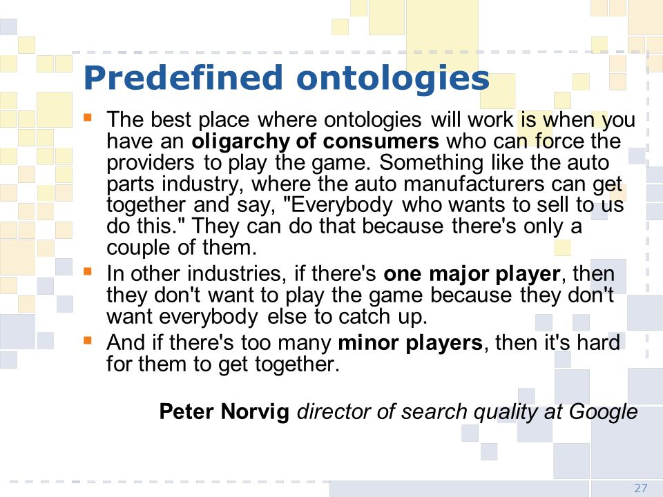 27 Predefined ontologies  The best place where ontologies will work is when you have an oligarchy of consumers who can force the providers to play the game.