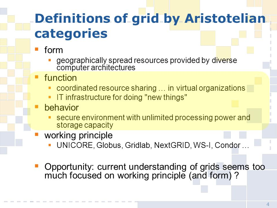 4 Definitions of grid by Aristotelian categories  form  geographically spread resources provided by diverse computer architectures  function  coordinated resource sharing … in virtual organizations  IT infrastructure for doing new things  behavior  secure environment with unlimited processing power and storage capacity  working principle  UNICORE, Globus, Gridlab, NextGRID, WS-I, Condor …  Opportunity: current understanding of grids seems too much focused on working principle (and form)