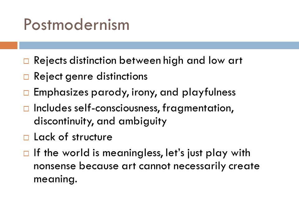 Postmodernism  Rejects distinction between high and low art  Reject genre distinctions  Emphasizes parody, irony, and playfulness  Includes self-c