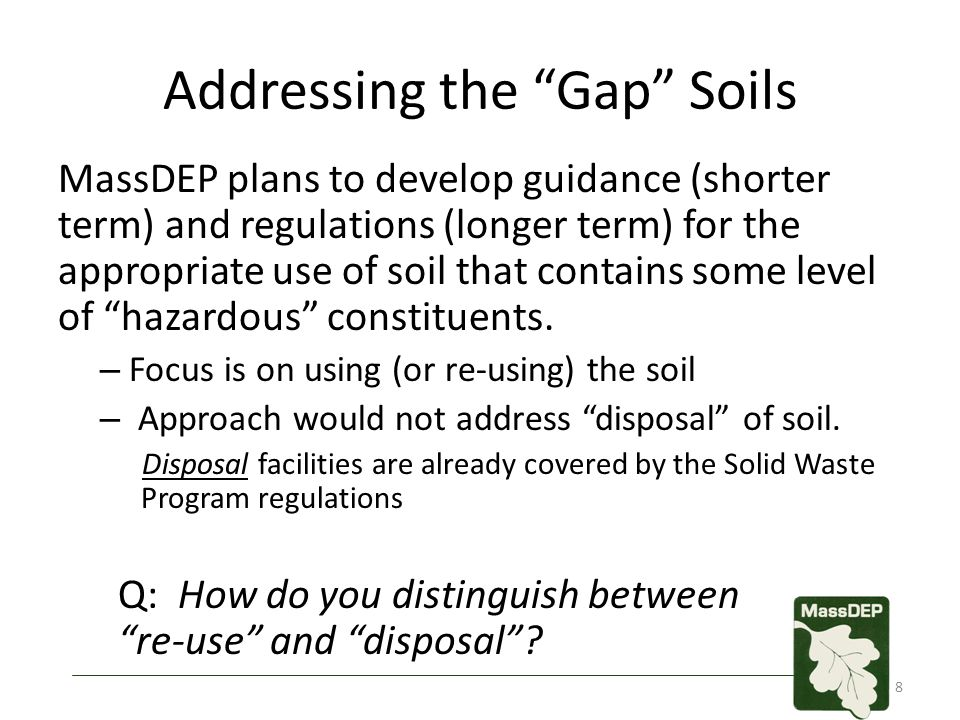 "Addressing the ""Gap"" Soils MassDEP plans to develop guidance (shorter term) and regulations (longer term) for the appropriate use of soil that contain"