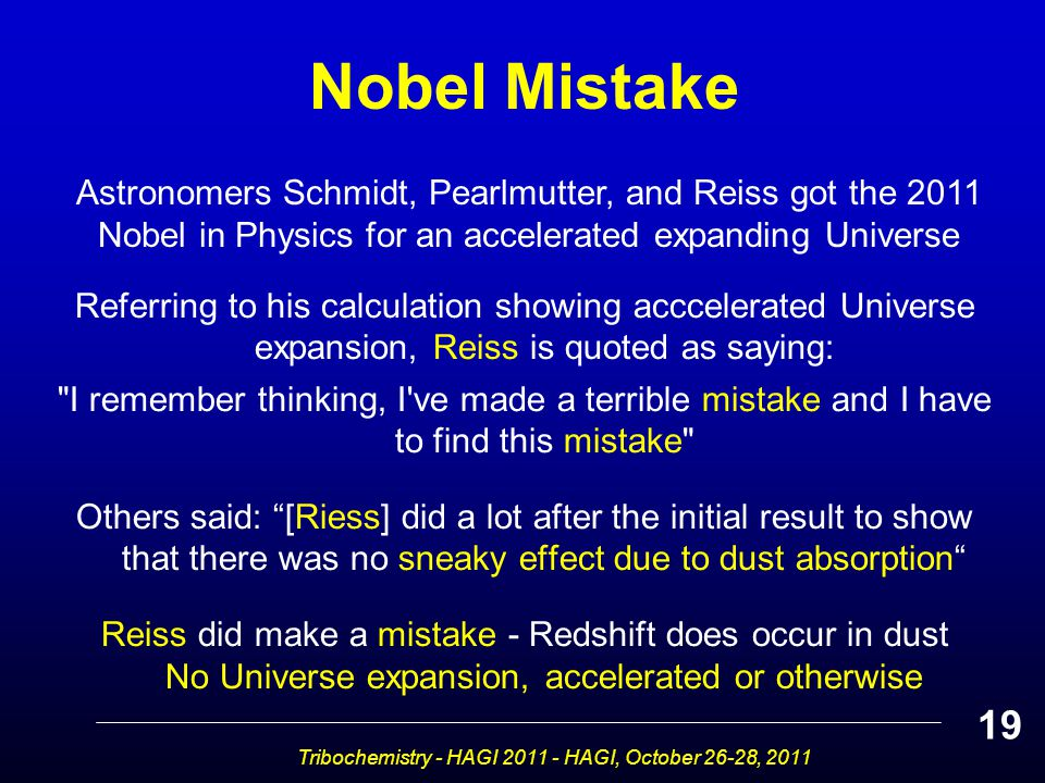 Tribochemistry - HAGI 2011 - HAGI, October 26-28, 2011 Referring to his calculation showing acccelerated Universe expansion, Reiss is quoted as saying: I remember thinking, I ve made a terrible mistake and I have to find this mistake Others said: [Riess] did a lot after the initial result to show that there was no sneaky effect due to dust absorption Reiss did make a mistake - Redshift does occur in dust No Universe expansion, accelerated or otherwise 19 Nobel Mistake Astronomers Schmidt, Pearlmutter, and Reiss got the 2011 Nobel in Physics for an accelerated expanding Universe