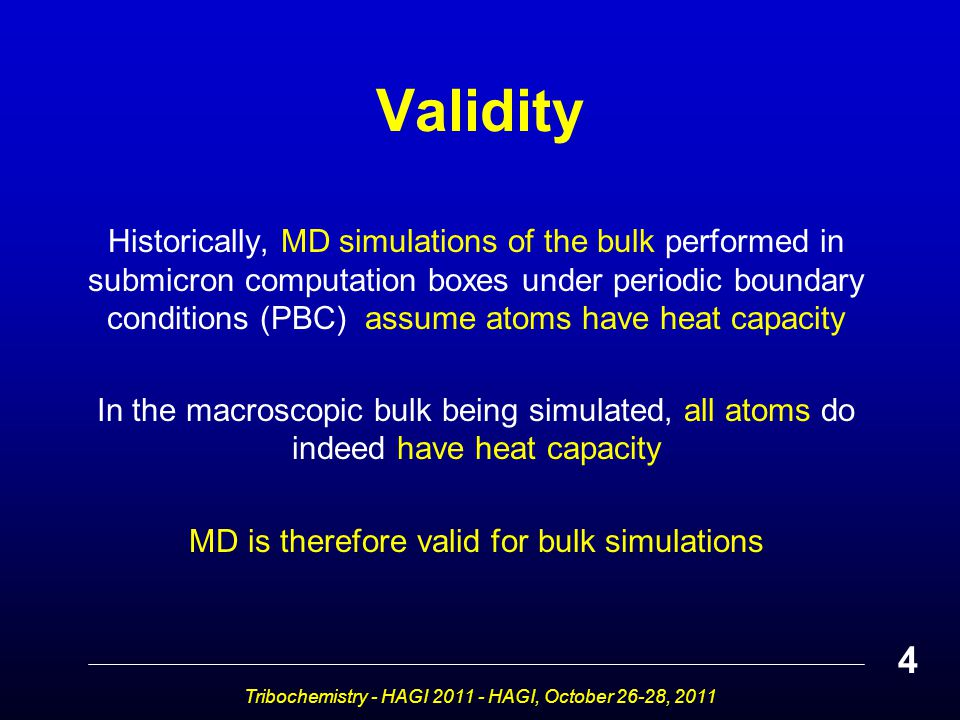 Validity Historically, MD simulations of the bulk performed in submicron computation boxes under periodic boundary conditions (PBC) assume atoms have heat capacity In the macroscopic bulk being simulated, all atoms do indeed have heat capacity MD is therefore valid for bulk simulations Tribochemistry - HAGI 2011 - HAGI, October 26-28, 2011 4