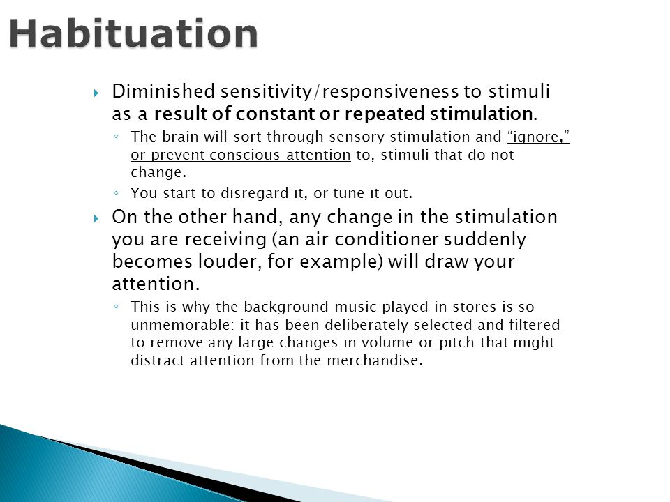 Habituation  Diminished sensitivity/responsiveness to stimuli as a result of constant or repeated stimulation.