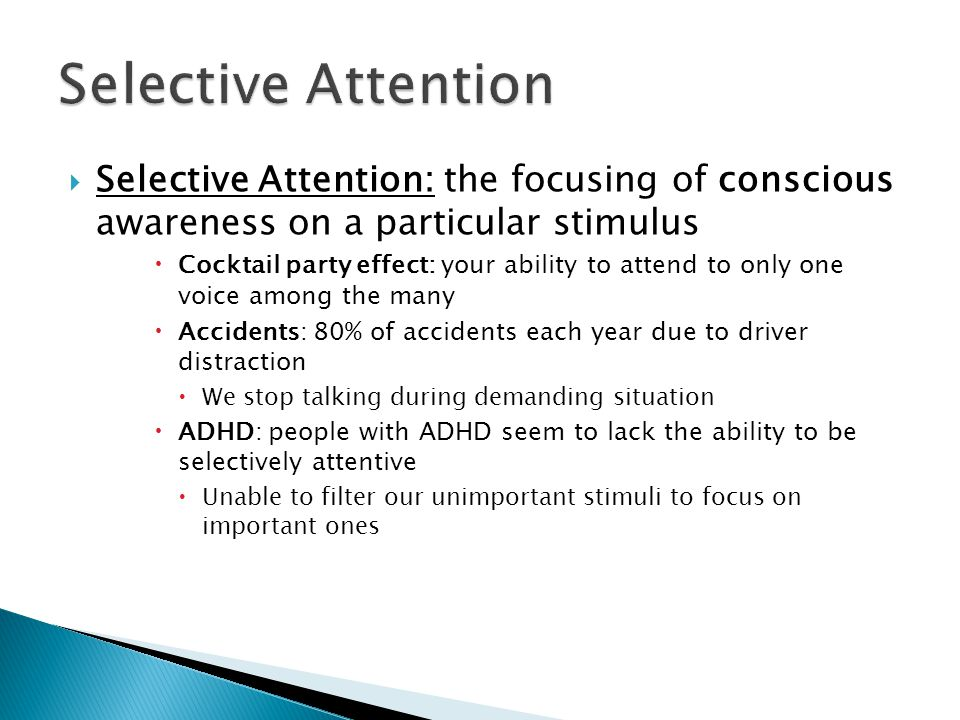  Selective Attention: the focusing of conscious awareness on a particular stimulus  Cocktail party effect: your ability to attend to only one voice among the many  Accidents: 80% of accidents each year due to driver distraction  We stop talking during demanding situation  ADHD: people with ADHD seem to lack the ability to be selectively attentive  Unable to filter our unimportant stimuli to focus on important ones