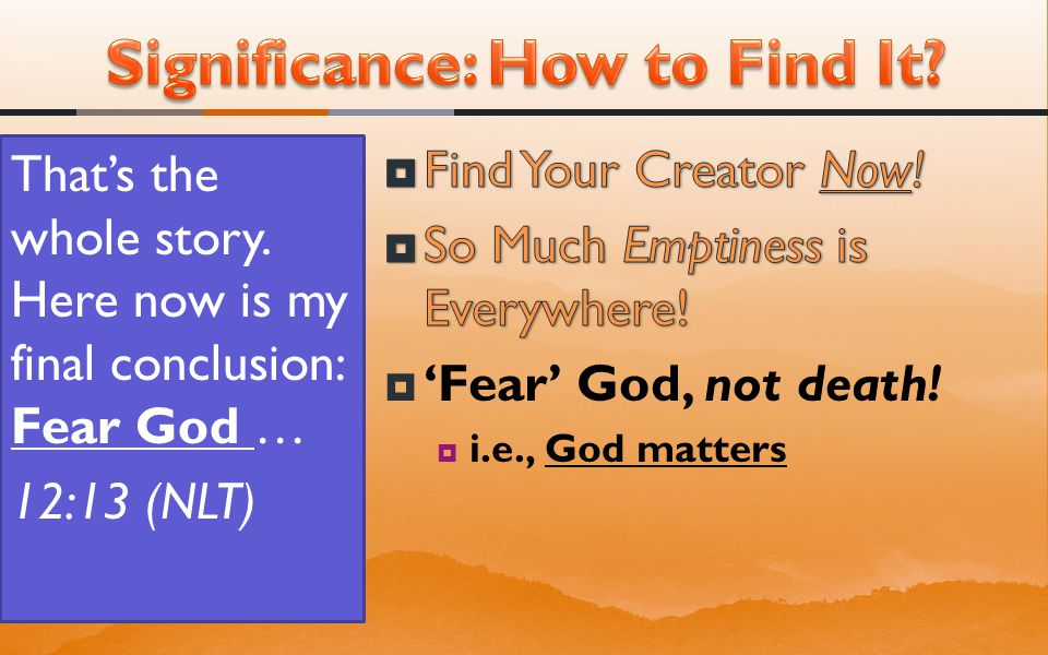 That's the whole story. Here now is my final conclusion: Fear God … 12:13 (NLT)