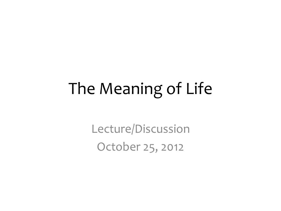 The Meaning of Life Lecture/Discussion October 25, 2012