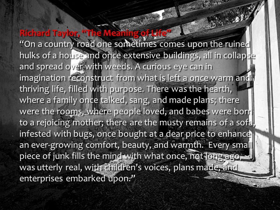 Richard Taylor, The Meaning of Life On a country road one sometimes comes upon the ruined hulks of a house and once extensive buildings, all in collapse and spread over with weeds.