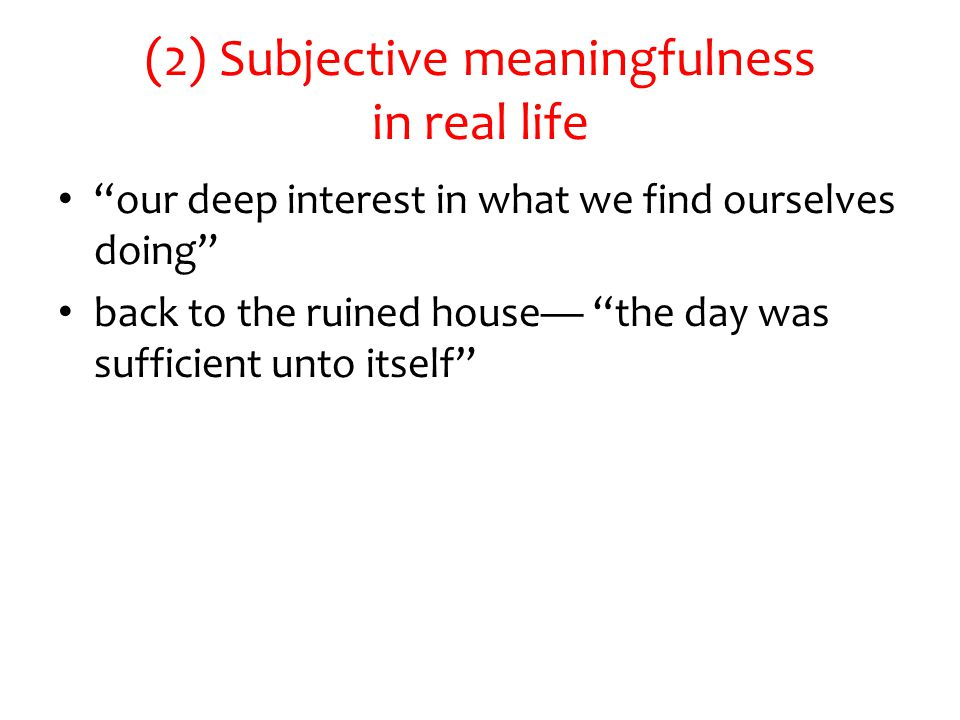 (2) Subjective meaningfulness in real life our deep interest in what we find ourselves doing back to the ruined house— the day was sufficient unto itself