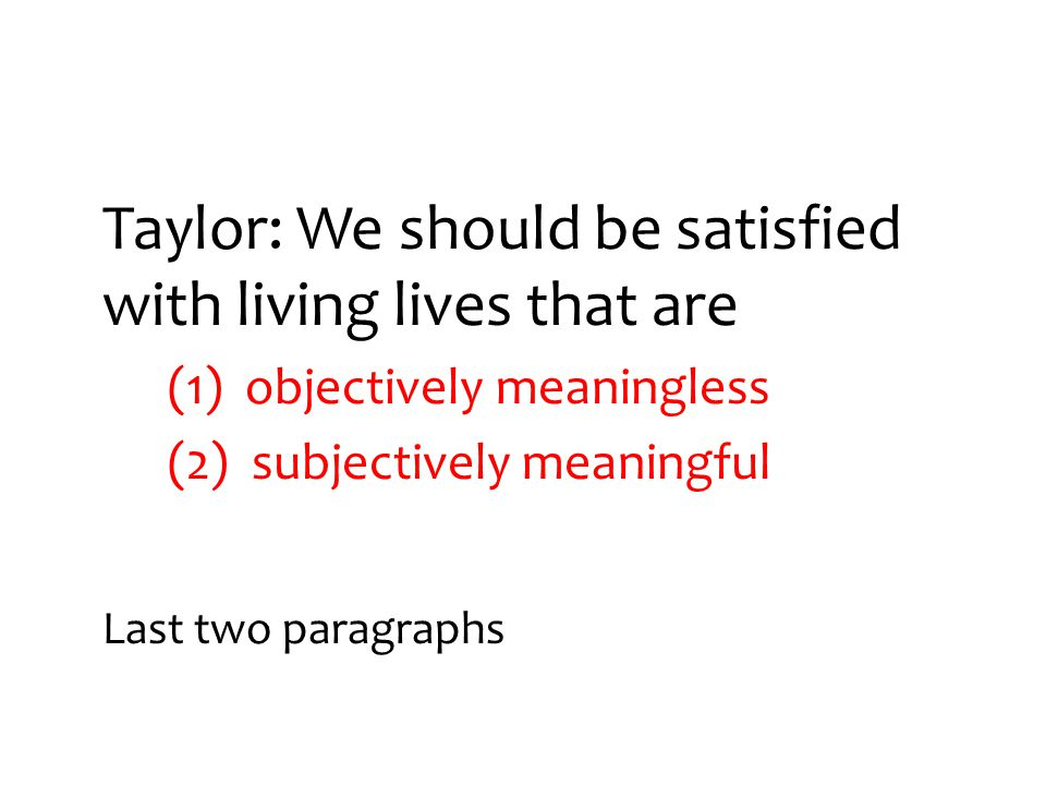Taylor: We should be satisfied with living lives that are (1) objectively meaningless (2) subjectively meaningful Last two paragraphs