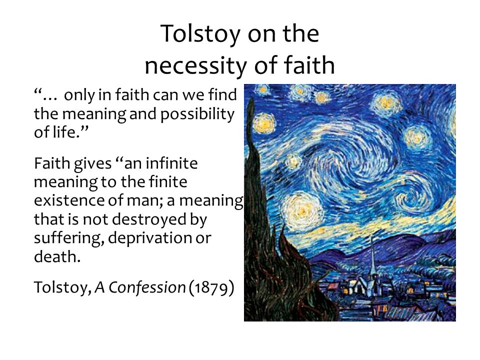 Tolstoy on the necessity of faith … only in faith can we find the meaning and possibility of life. Faith gives an infinite meaning to the finite existence of man; a meaning that is not destroyed by suffering, deprivation or death.