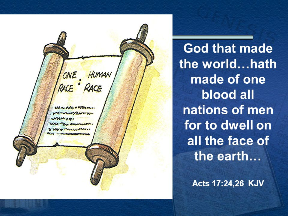 God that made the world…hath made of one blood all nations of men for to dwell on all the face of the earth… Acts 17:24,26 KJV