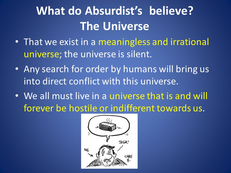 What do Absurdist's believe? The Universe That we exist in a meaningless and irrational universe; the universe is silent. Any search for order by huma