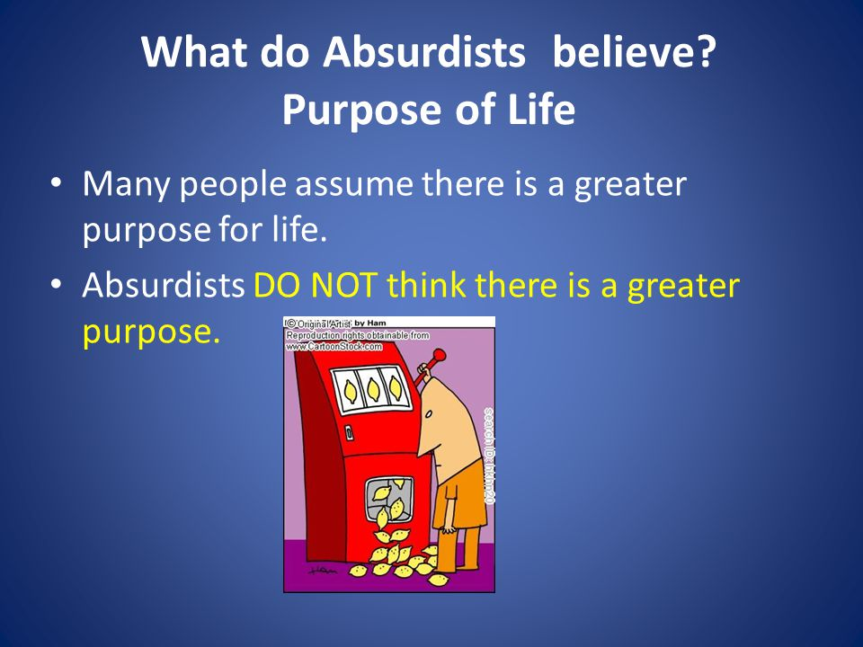 What do Absurdists believe. Purpose of Life Many people assume there is a greater purpose for life.