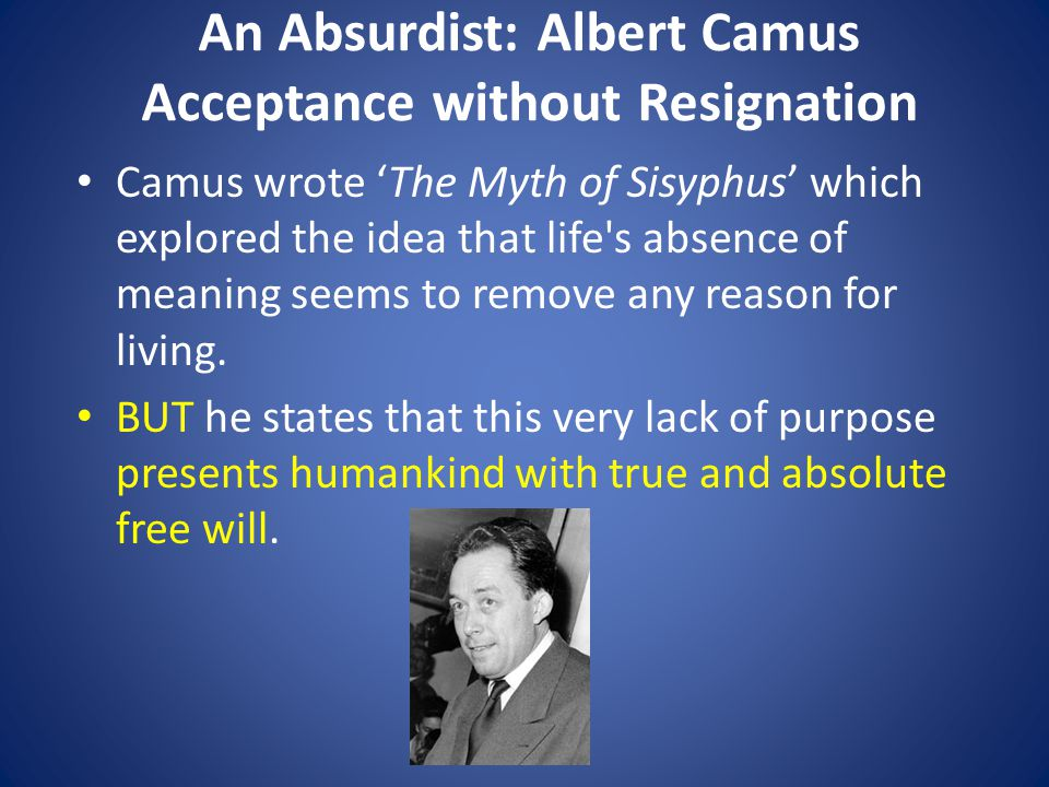 An Absurdist: Albert Camus Acceptance without Resignation Camus wrote 'The Myth of Sisyphus' which explored the idea that life s absence of meaning seems to remove any reason for living.