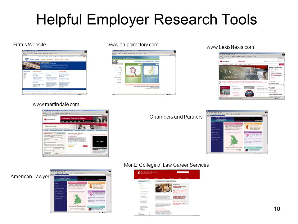 10 Helpful Employer Research Tools www.nalpdirectory.comFirm's Website www.LexisNexis.com www.martindale.com Chambers and Partners American Lawyer Moritz College of Law Career Services