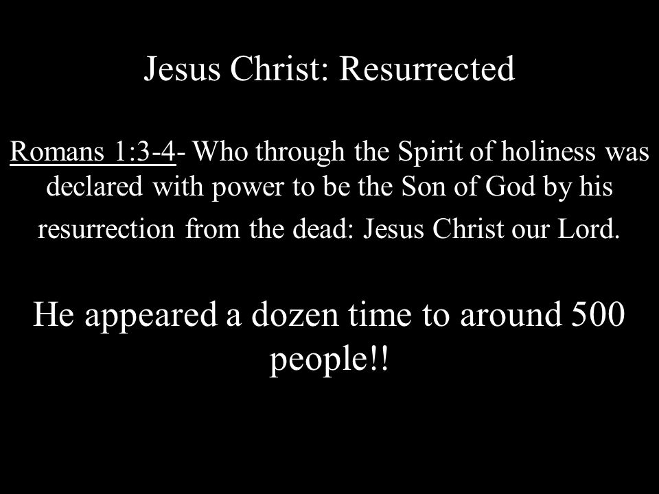 Jesus Christ: Resurrected Romans 1:3-4- Who through the Spirit of holiness was declared with power to be the Son of God by his resurrection from the dead: Jesus Christ our Lord.