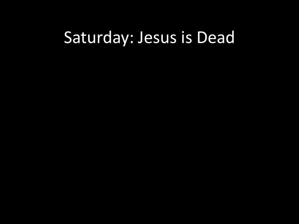 Saturday: Jesus is Dead