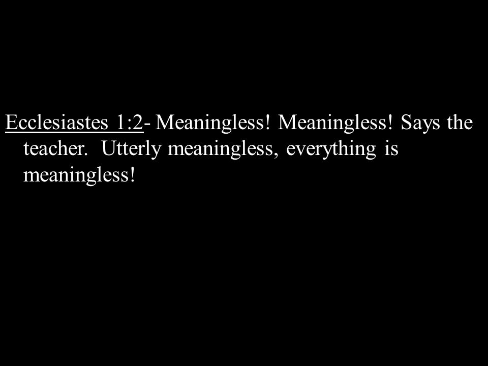 Saturday (Sabbath): Jesus is Dead Ecclesiastes 1:2- Meaningless! Meaningless! Says the teacher. Utterly meaningless, everything is meaningless!