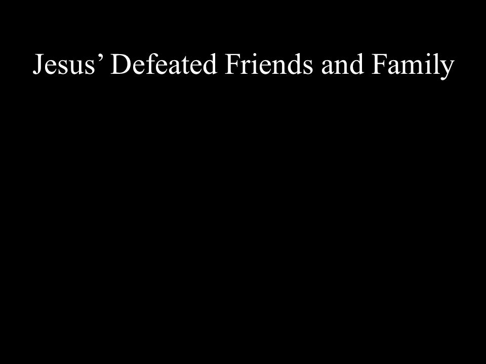 Jesus' Defeated Friends and Family