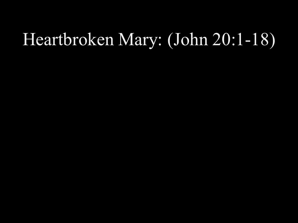 Heartbroken Mary: (John 20:1-18)