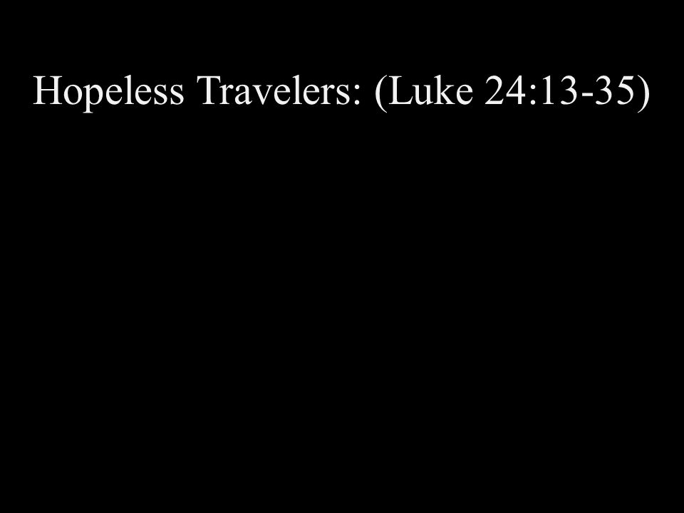 Hopeless Travelers: (Luke 24:13-35)