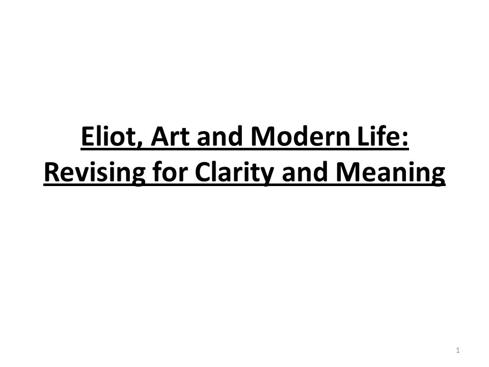 Eliot, Art and Modern Life: Revising for Clarity and Meaning 1