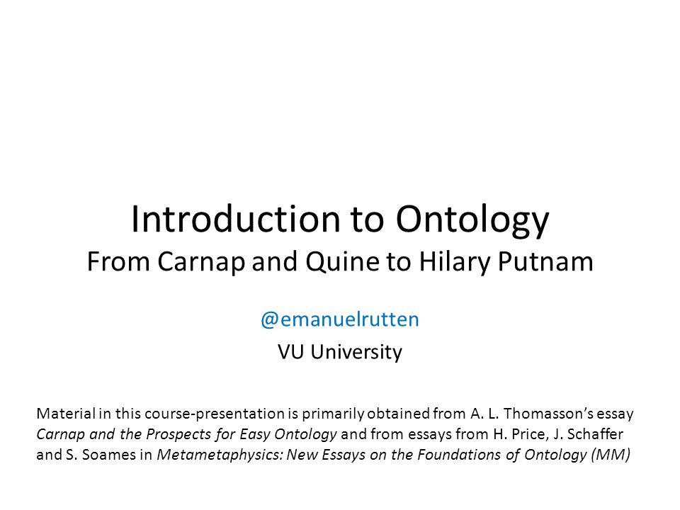 Introduction to Ontology From Carnap and Quine to Hilary Putnam @emanuelrutten VU University Material in this course-presentation is primarily obtained from A.