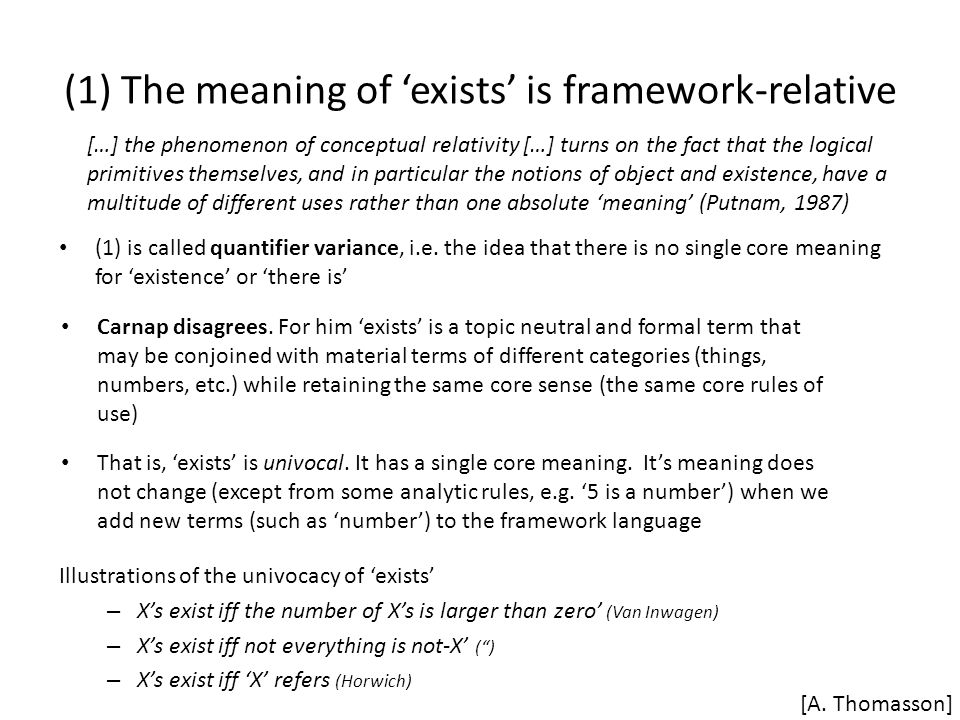 (1) The meaning of 'exists' is framework-relative […] the phenomenon of conceptual relativity […] turns on the fact that the logical primitives themselves, and in particular the notions of object and existence, have a multitude of different uses rather than one absolute 'meaning' (Putnam, 1987) [A.