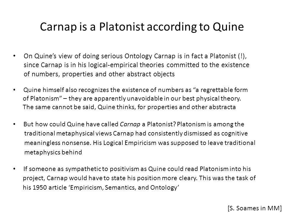 Carnap is a Platonist according to Quine On Quine's view of doing serious Ontology Carnap is in fact a Platonist (!), since Carnap is in his logical-empirical theories committed to the existence of numbers, properties and other abstract objects [S.