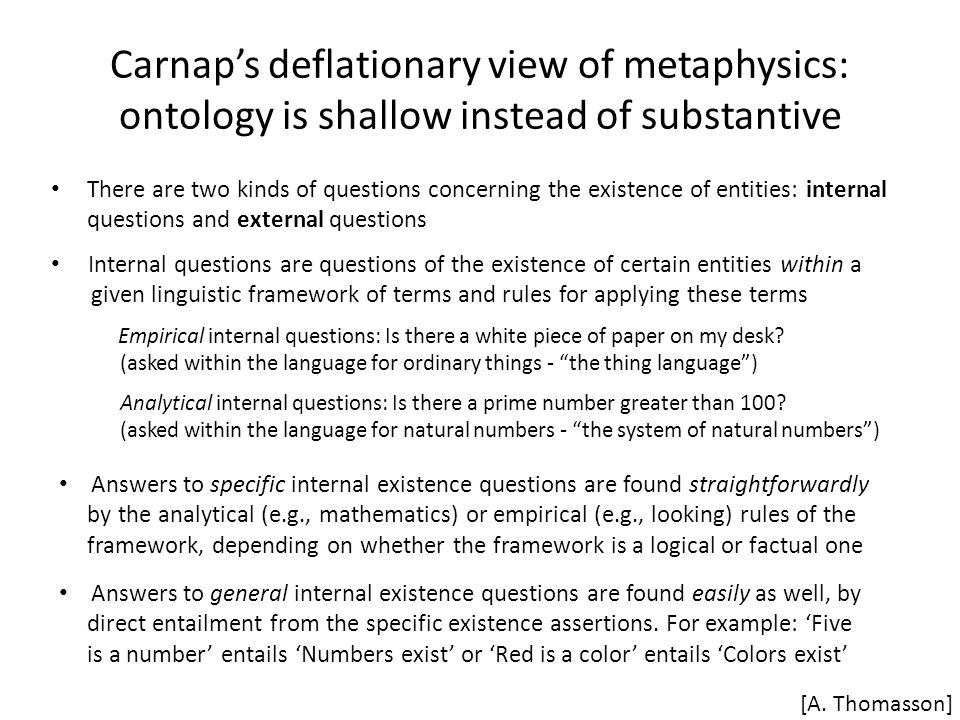 Carnap's deflationary view of metaphysics: ontology is shallow instead of substantive There are two kinds of questions concerning the existence of entities: internal questions and external questions [A.