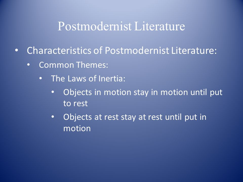 Postmodernist Literature Characteristics of Postmodernist Literature: Common Themes: The Laws of Inertia: Objects in motion stay in motion until put to rest Objects at rest stay at rest until put in motion