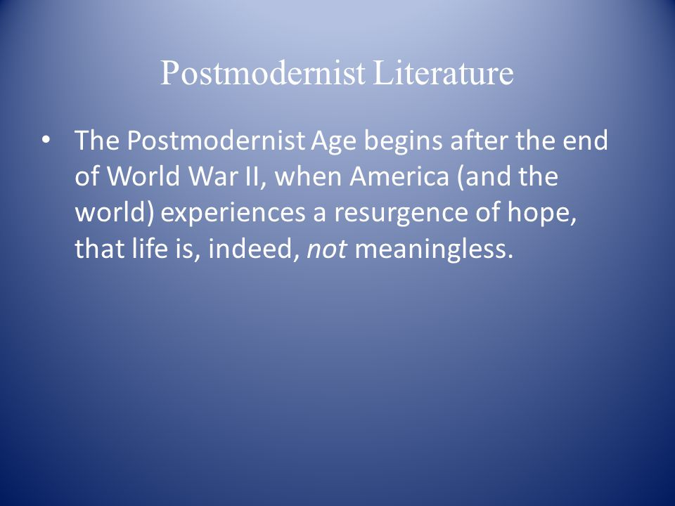 Postmodernist Literature The Postmodernist Age begins after the end of World War II, when America (and the world) experiences a resurgence of hope, that life is, indeed, not meaningless.