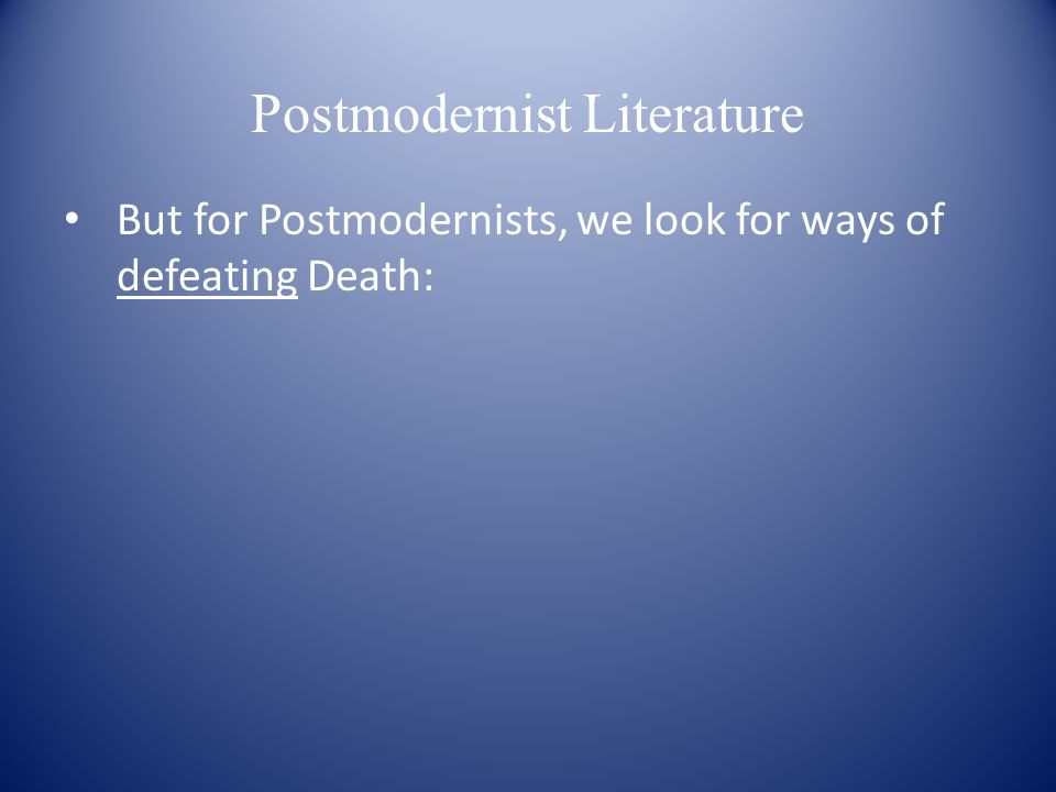Postmodernist Literature But for Postmodernists, we look for ways of defeating Death: