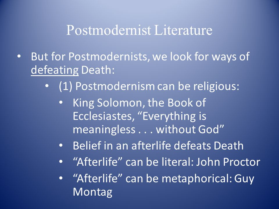 Postmodernist Literature But for Postmodernists, we look for ways of defeating Death: (1) Postmodernism can be religious: King Solomon, the Book of Ecclesiastes, Everything is meaningless...