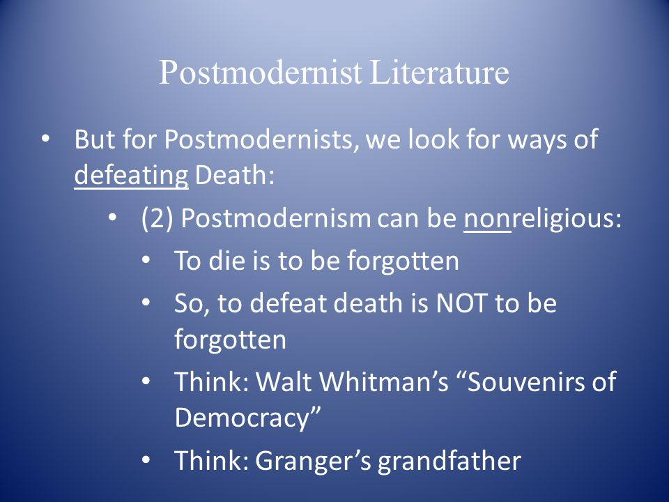 Postmodernist Literature But for Postmodernists, we look for ways of defeating Death: (2) Postmodernism can be nonreligious: To die is to be forgotten So, to defeat death is NOT to be forgotten Think: Walt Whitman's Souvenirs of Democracy Think: Granger's grandfather