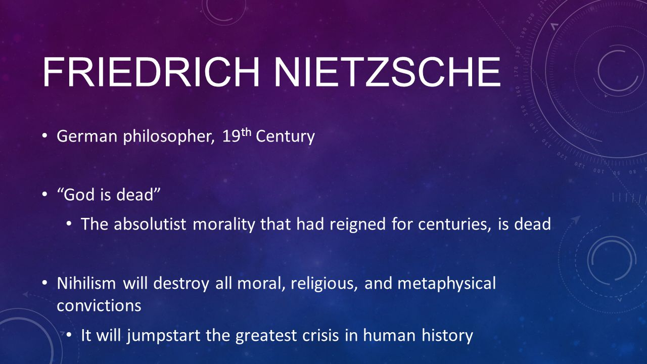 "FRIEDRICH NIETZSCHE German philosopher, 19 th Century ""God is dead"" The absolutist morality that had reigned for centuries, is dead Nihilism will dest"