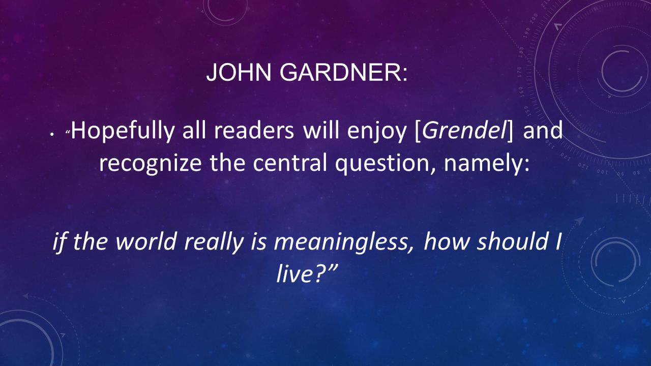 "JOHN GARDNER: "" Hopefully all readers will enjoy [Grendel] and recognize the central question, namely: if the world really is meaningless, how should"