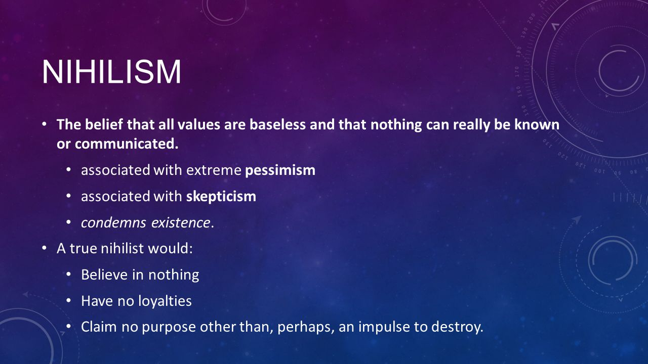 NIHILISM The belief that all values are baseless and that nothing can really be known or communicated. associated with extreme pessimism associated wi