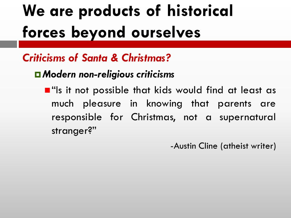We are products of historical forces beyond ourselves Criticisms of Santa & Christmas.