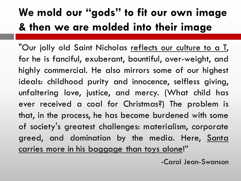 We mold our gods to fit our own image & then we are molded into their image Our jolly old Saint Nicholas reflects our culture to a T, for he is fanciful, exuberant, bountiful, over-weight, and highly commercial.