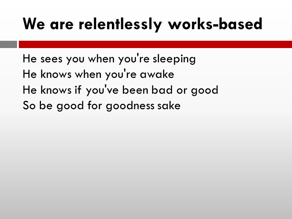 We are relentlessly works-based He sees you when you re sleeping He knows when you re awake He knows if you ve been bad or good So be good for goodness sake
