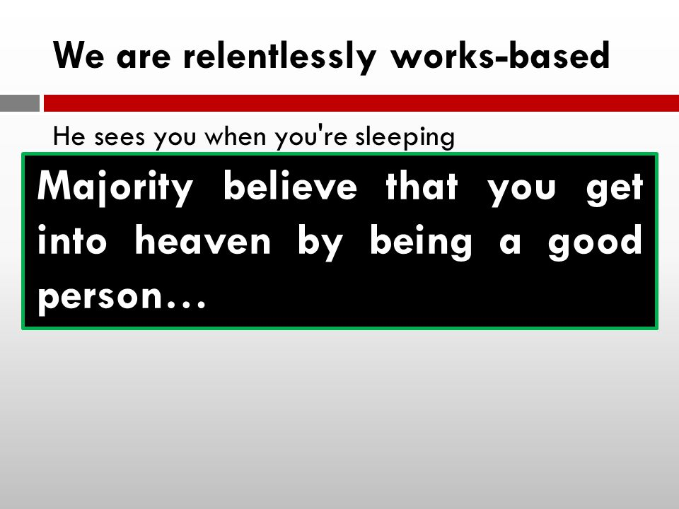 We are relentlessly works-based He sees you when you re sleeping He knows when you re awake He knows if you ve been bad or good So be good for goodness sake Majority believe that you get into heaven by being a good person…