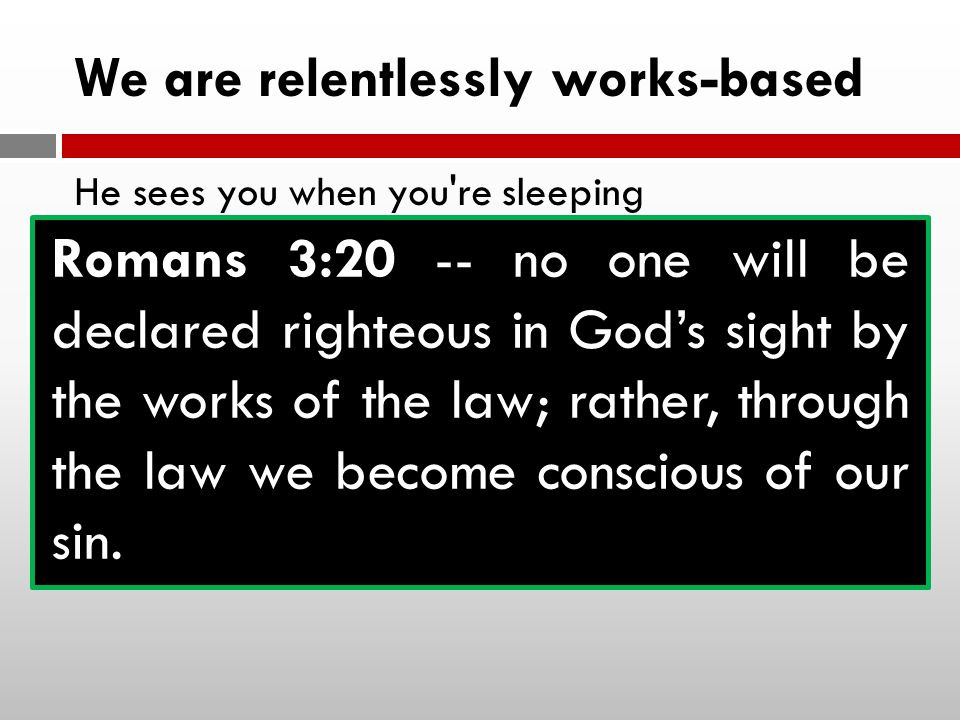 We are relentlessly works-based He sees you when you re sleeping He knows when you re awake He knows if you ve been bad or good So be good for goodness sake Romans 3:20 -- no one will be declared righteous in God's sight by the works of the law; rather, through the law we become conscious of our sin.