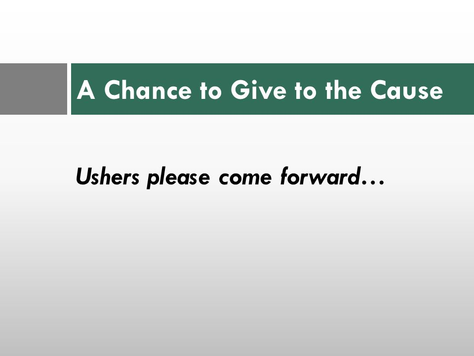 Ushers please come forward… A Chance to Give to the Cause
