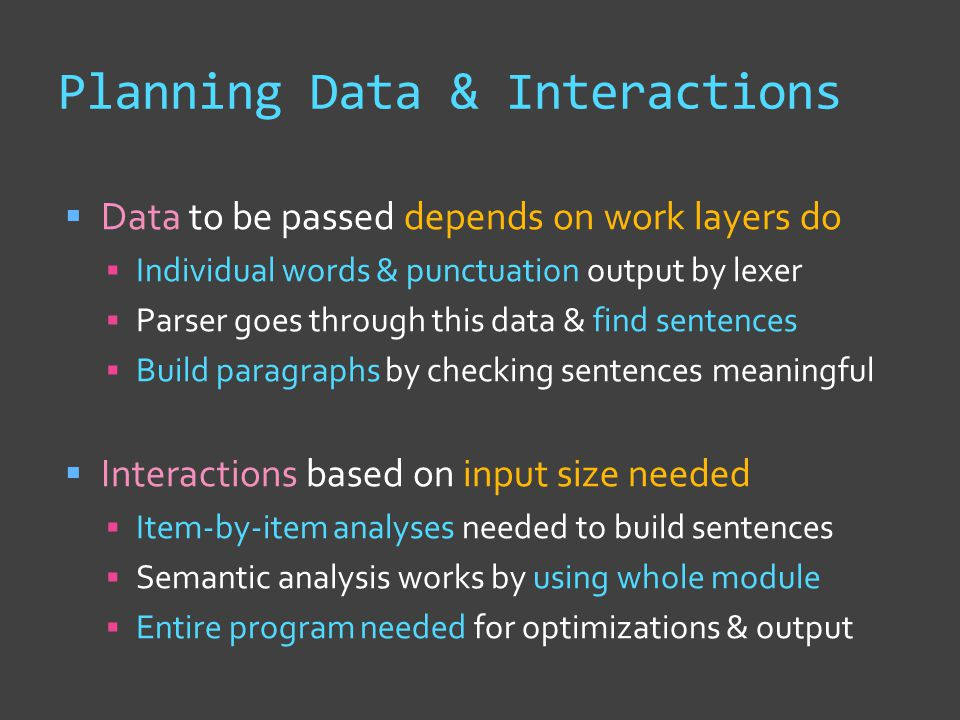 Planning Data & Interactions  Data to be passed depends on work layers do  Individual words & punctuation output by lexer  Parser goes through this data & find sentences  Build paragraphs by checking sentences meaningful  Interactions based on input size needed  Item-by-item analyses needed to build sentences  Semantic analysis works by using whole module  Entire program needed for optimizations & output