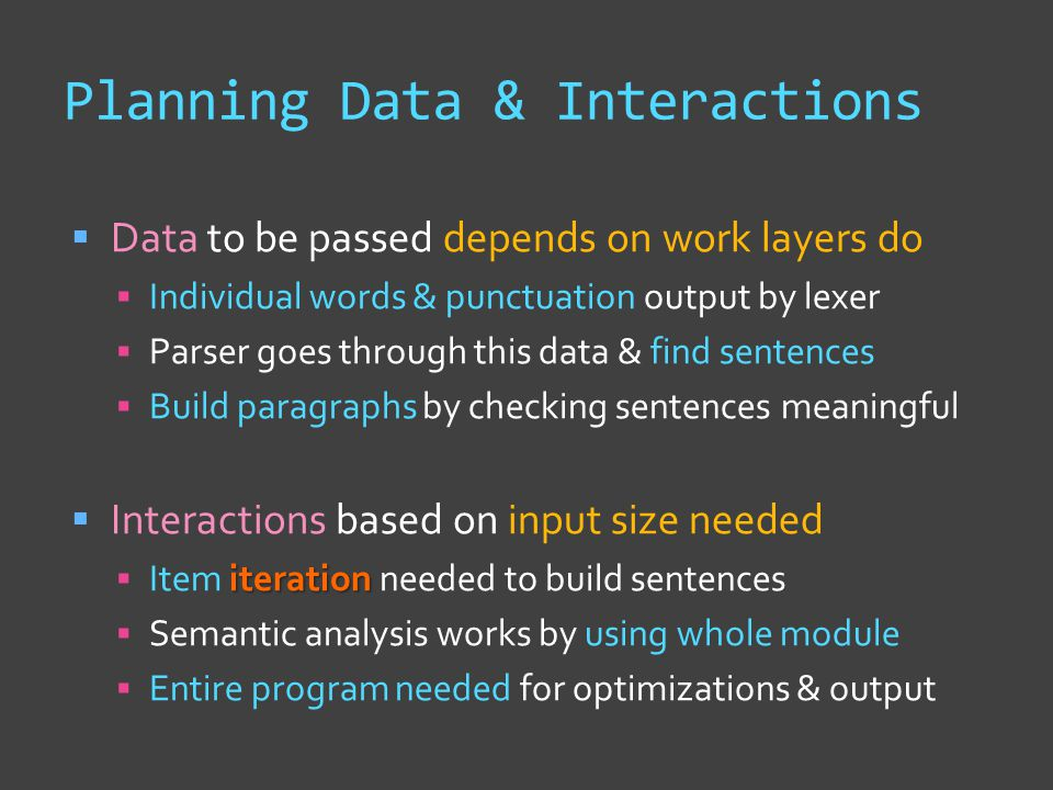 Planning Data & Interactions  Data to be passed depends on work layers do  Individual words & punctuation output by lexer  Parser goes through this data & find sentences  Build paragraphs by checking sentences meaningful  Interactions based on input size needed iteration  Item iteration needed to build sentences  Semantic analysis works by using whole module  Entire program needed for optimizations & output